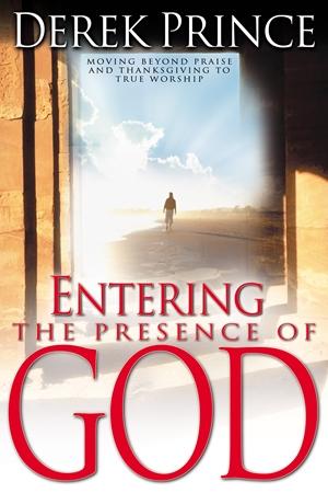 Entering the Presence of God - Moving Beyond Praise and Thanksgiving to True Worship - Derek Prince