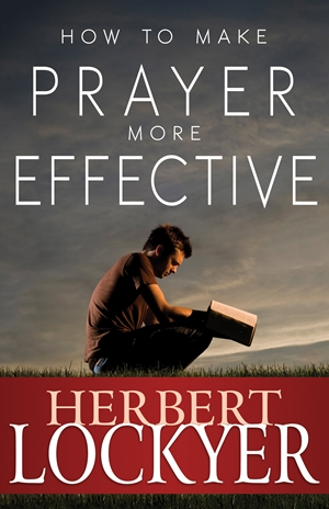 How to Make Prayer More Effective -  - Herbert Lockyer