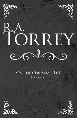 R. A. Torrey on the Christian Life -  - R.  A. Torrey
