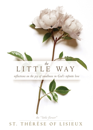 The Little Way - Reflections on the Joy of Smallness in God's Infinite Love - Therese of Lisieux