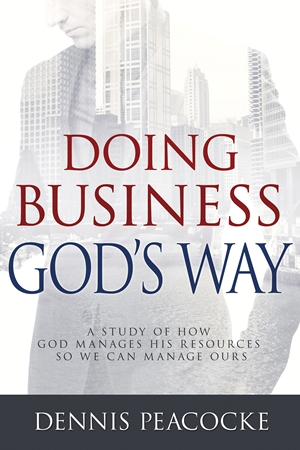 Doing Business God's Way - A Study of How God Manages His Resources So We Can Manage Ours - Dennis Peacocke