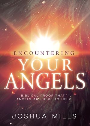 Encountering Your Angels - Biblical Proof That Angels Are Here to Help - Joshua Mills