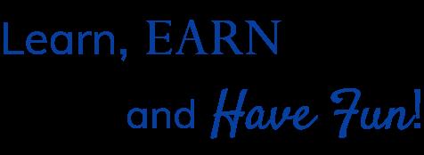 Learn, EARN, and Have Fun!