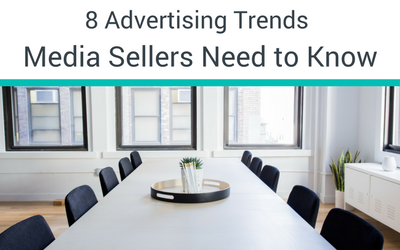 8 Advertising Trends Media Sellers Need To Know