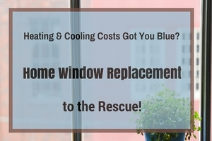 Heating & Cooling Costs Got You Blue? Home Window Replacement to the Rescue!