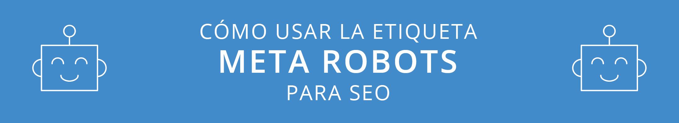 Cómo usar la etiqueta Meta Robots en SEO