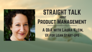 """Product Managers, Stop Worrying about Building the Wrong Thing on Schedule"":  A Q&A with Laura Klein"