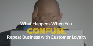 What Happens When You Confuse Repeat Business with Customer Loyalty