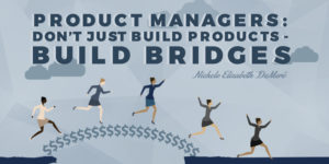 Career Tip for Product Managers: Build Bridges, Not Just Products