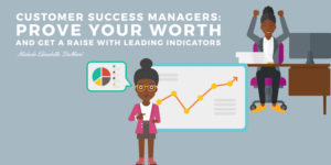 Customer Success Managers: Prove Your Worth and Get a Raise with Leading Indicators
