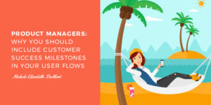 Product Managers: Why You Should Include Customer Success Milestones In Your User Flows