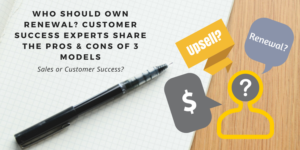 Who Should Own Renewal? Customer Success Experts Share the Pros & Cons of 3 Different Models