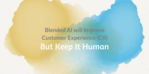 Blended AI will Improve Customer Experience (CX), But Keep It Human