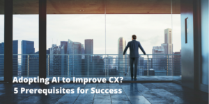 Adopting AI to Improve CX? 5 Prerequisites for Success