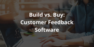 Build vs Buy Customer Feedback Software: Making the Best Decision for a Survey Tool