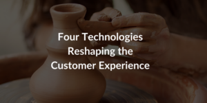 Four Technologies Reshaping the Customer Experience