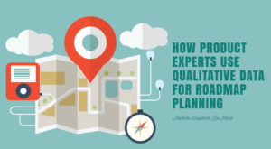 How Product Experts Use Qualitative Data for Roadmap Planning