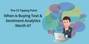 The CX Tipping Point: When is Buying Text & Sentiment Analytics Worth it?