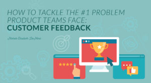 How to Tackle the #1 Problem Product Teams Face: Customer Feedback