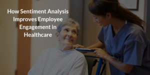 How Sentiment Analysis Improves Employee Engagement in Healthcare