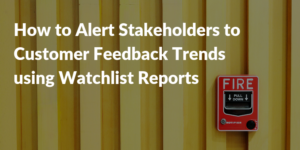 How to Alert Stakeholders to Customer Feedback Trends using Watchlist Reports