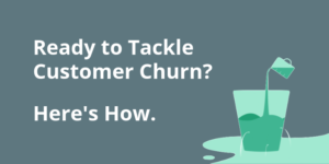 Ready to Tackle Customer Churn? Here's How.