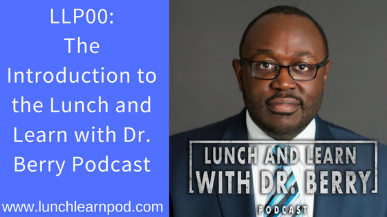 LLP 000: The Introduction to the Lunch and Learn with Dr. Berry Podcast