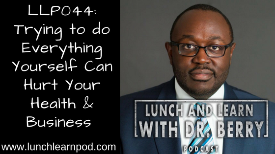 LLP044: Trying to do everything yourself can hurt your health & business