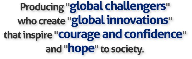 「世界に挑戦する人」を創出し、広く社会に「勇気と自信」と「希望」をもたらす、「グローバルイノベーション」を創造する。
