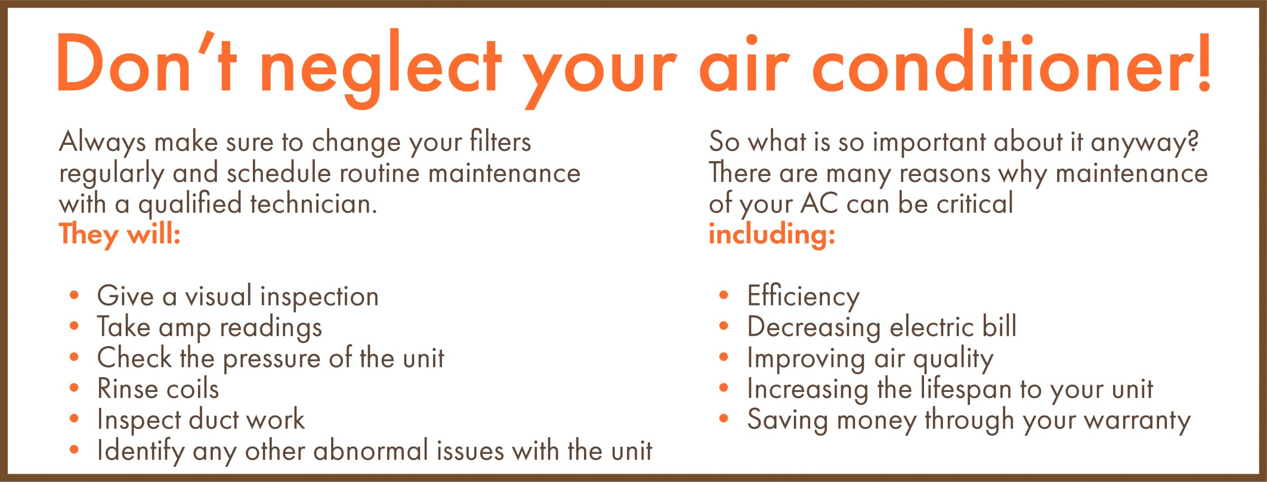 Don't neglect your air conditioner. Always make sure to change your filters regularly and schedule routine maintenance with a qualified technician. They will: Give a visual inspection. Take amp readings. Check the pressure of the unit. Rinse coils. Inspect duct work. Identify any other abnormal issues with the unit. So what is so important about it anyway? There are many reasons why maintenance of your AC can be critical including: Efficiency Decreasing electric bill Improving air quality Increasing the lifespan to your unit Saving money through your warranty