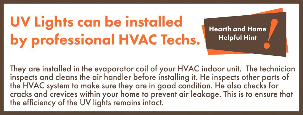 They are installed in the evaporator coil of your HVAC indoor unit. The technician inspects and cleans the air handler before installing it. He inspects other parts of the HVAC system to make sure they are in good condition. He also checks for cracks andcrevices within your home to prevent air leakage. This is to ensure that the efficiency of the UV lights remains intact.