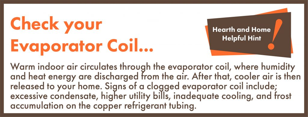 Warm indoor air circulates through the evaporator coil, where humidity and heat energy are discharged from the air. After that, cooler air is then released to your home. Signs of a clogged evaporator coil include; excessive condensate, higher utility bills, inadequate cooling, and frost accumulation on the copper refrigerant tubing.