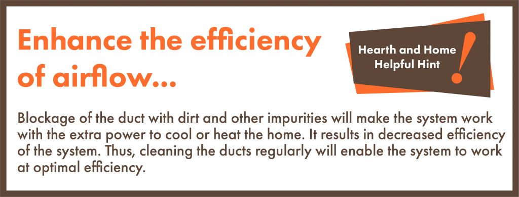 Blockage of the duct with dirt and other impurities will make the system work with the extra power to cool or heat the home. It results in decreased efficiency of the system. Thus, cleaning the ducts regularly will enable the system to work at optimal efficiency.