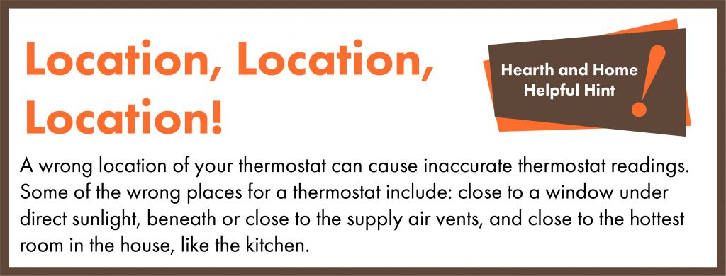 A wrong location of the thermostat can cause inaccurate thermostat readings. Some of the wrong places for a thermostat include: close to a window under direct sunlight, beneath or close to the supply air vents, and close to the hottest room in the house, like the kitchen.