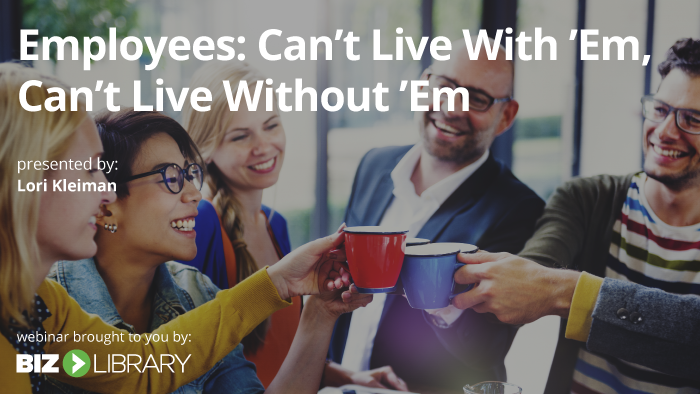 Webinar: Employees: Can't Live With 'Em, Can't Live Without 'Em