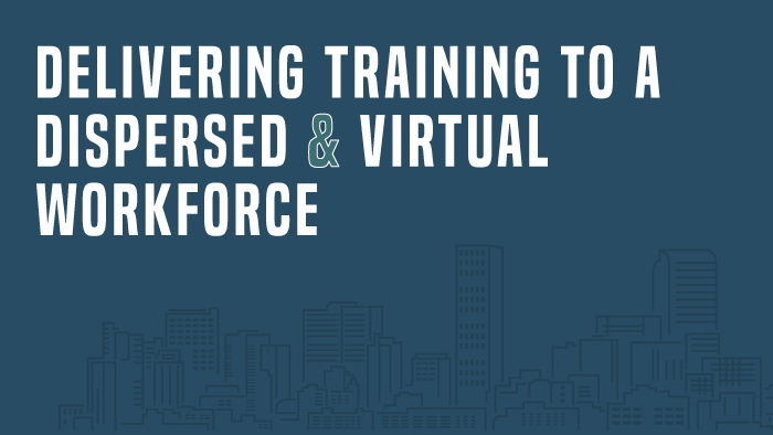Delivering Training to a Dispersed and Virtual Workforce