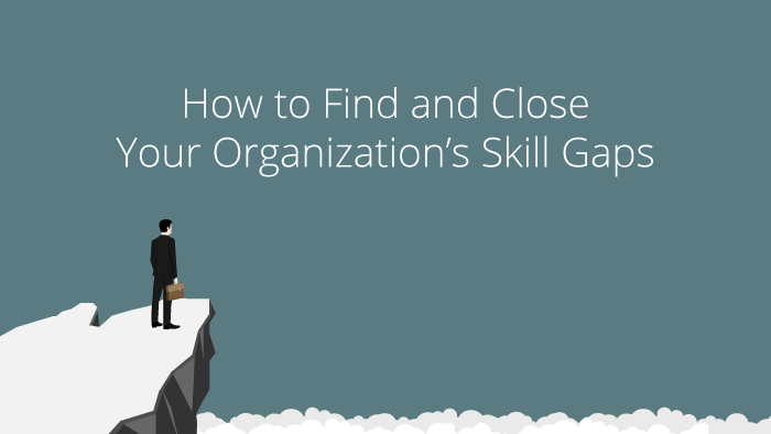 How to Find and Close Your Organization's Skill Gaps