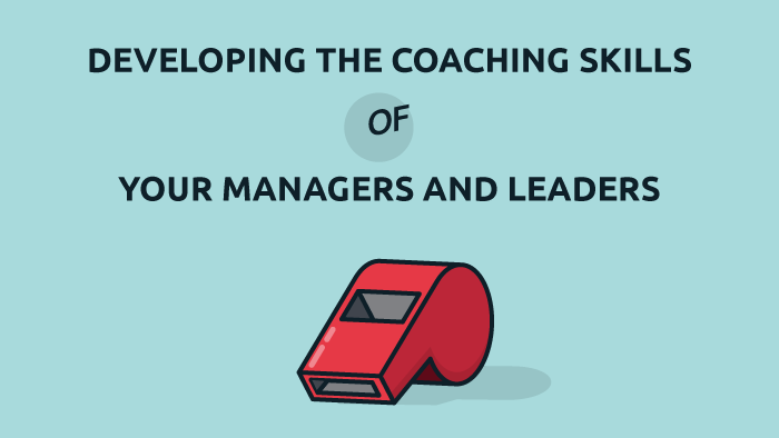 Developing the Coaching Skills of Your Managers and Leaders