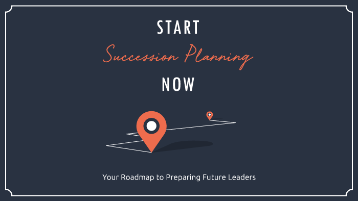 Start Succession Planning Now: Your Roadmap to Preparing Future Leaders