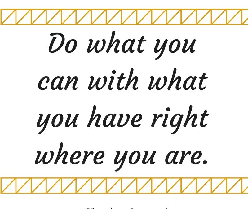 Do What You Can with What You Have Right Where You Are