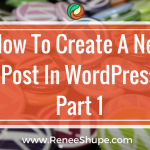 The Ultimate Step-by-Step Guide To Create a New WordPress Post – Part 1