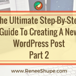 The Ultimate Step-By-Step Guide To Creating A New WordPress Post – Part 2