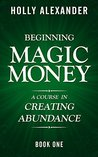 Beginning Magic Money: A Course in Creating Abundance, Book One