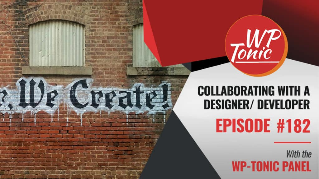 182 Friday WP-Tonic Round-table Show, Collaborating with a Designer / Developer