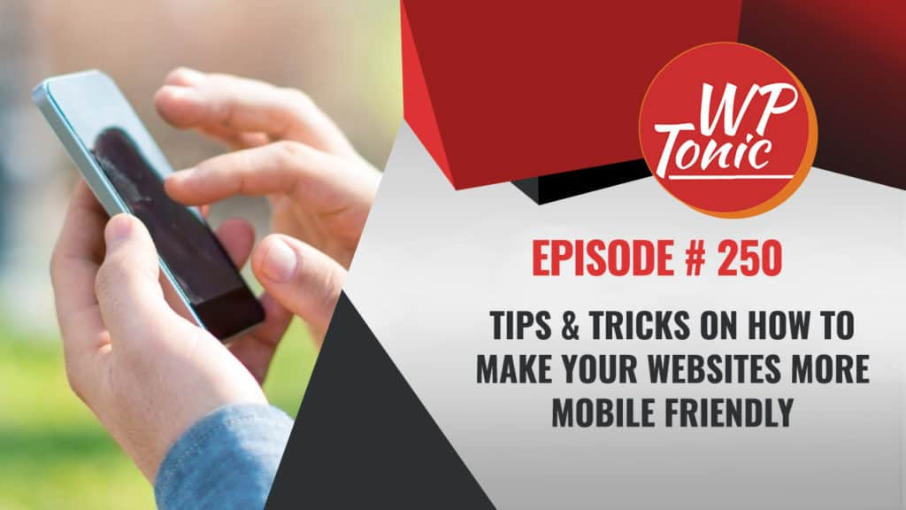 #250 WP-Tonic: Tips & Tricks On How to Make Your Websites More Mobile Friendly