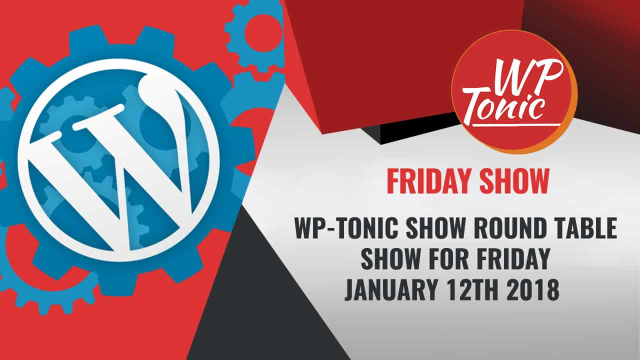 #258 WP-Tonic Show Round Table Show For Friday January 12th 2018