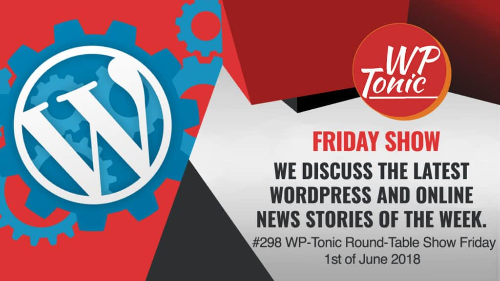 #298 WP-Tonic Round-Table Show Friday 1st of June 2018