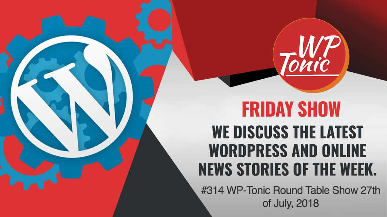 #314 WP-Tonic Round Table Show 27th of July, 2018