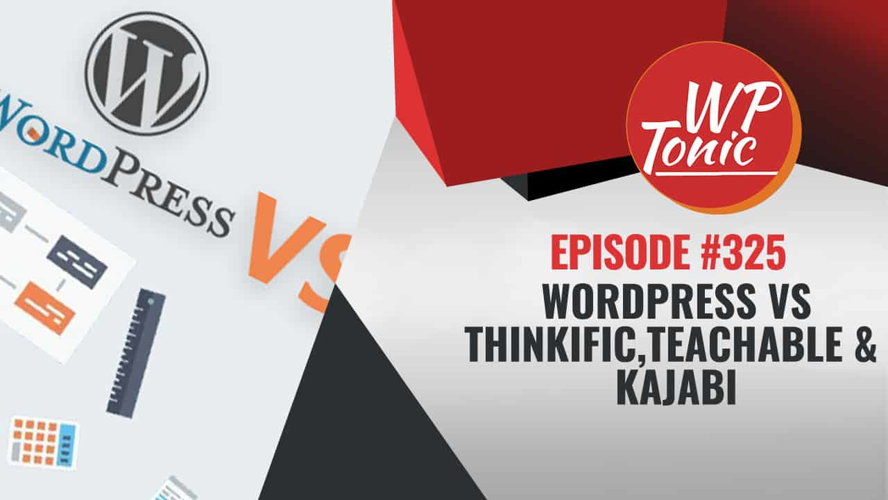 #325 WP-Tonic Wednesday Show WordPress Vs Thinkific,Teachable & Kajabi