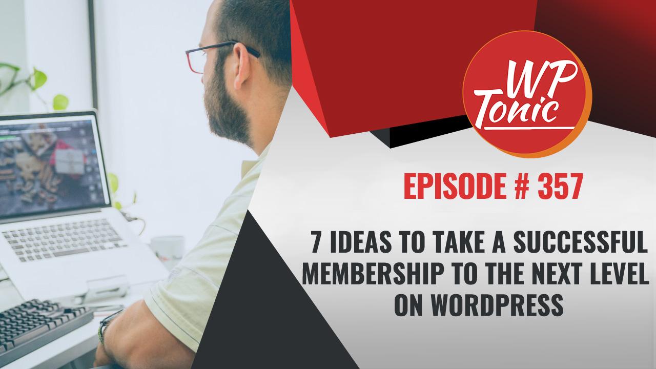 #357 WP-Tonic Show: 7 Ideas to Take a Successful Membership to the Next Level on WordPress